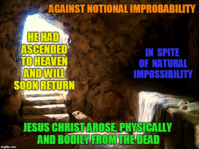 The Greatest Event, Evidence, and Love of God. |  AGAINST NOTIONAL IMPROBABILITY; IN  SPITE OF  NATURAL IMPOSSIBILITY; HE HAD ASCENDED TO HEAVEN AND WILL SOON RETURN; JESUS CHRIST AROSE, PHYSICALLY AND BODILY FROM THE DEAD | image tagged in empty tomb,atonement,evidence,resurrection,jesus christ,seasons | made w/ Imgflip meme maker