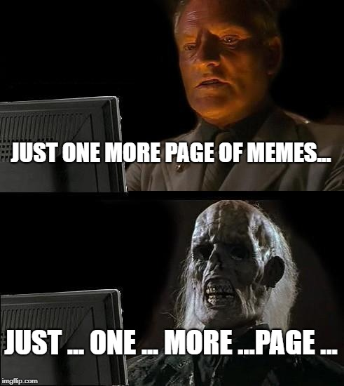 Don't you know it? | JUST ONE MORE PAGE OF MEMES... JUST ... ONE ... MORE ...PAGE ... | image tagged in memes,ill just wait here | made w/ Imgflip meme maker