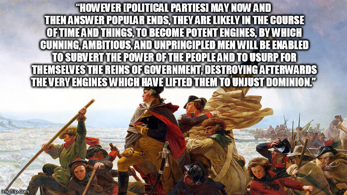 """HOWEVER [POLITICAL PARTIES] MAY NOW AND THEN ANSWER POPULAR ENDS, THEY ARE LIKELY IN THE COURSE OF TIME AND THINGS, TO BECOME POTENT ENGINE 