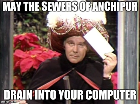 MAY THE SEWERS OF ANCHIPUR DRAIN INTO YOUR COMPUTER | image tagged in carnac the magnificent | made w/ Imgflip meme maker