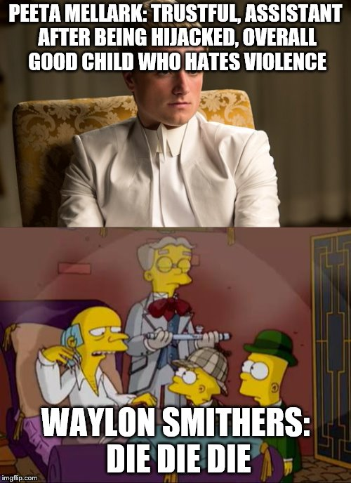 When you had to look up both of these images and you're so disgusted you don't let them rot in your files for long | PEETA MELLARK: TRUSTFUL, ASSISTANT AFTER BEING HIJACKED, OVERALL GOOD CHILD WHO HATES VIOLENCE WAYLON SMITHERS: DIE DIE DIE | image tagged in memes | made w/ Imgflip meme maker