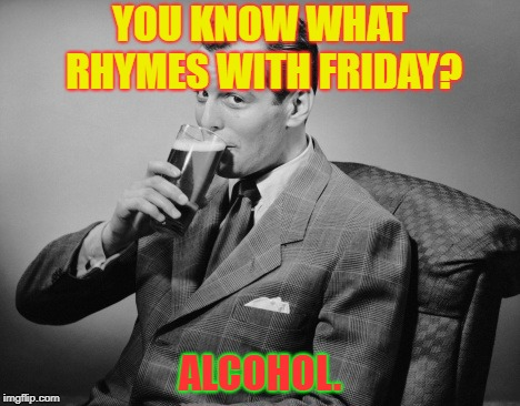 alcohol | YOU KNOW WHAT RHYMES WITH FRIDAY? ALCOHOL. | image tagged in alcohol | made w/ Imgflip meme maker