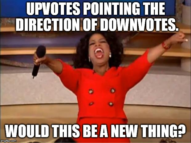 Oprah You Get A Meme | UPVOTES POINTING THE DIRECTION OF DOWNVOTES. WOULD THIS BE A NEW THING? | image tagged in memes,oprah you get a | made w/ Imgflip meme maker