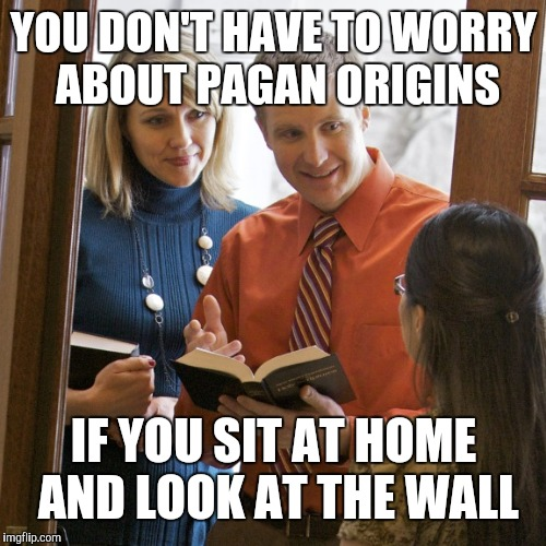 YOU DON'T HAVE TO WORRY ABOUT PAGAN ORIGINS IF YOU SIT AT HOME AND LOOK AT THE WALL | made w/ Imgflip meme maker