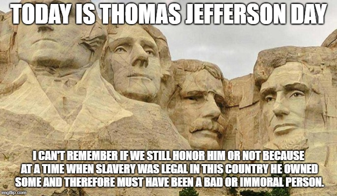 Thomas Jefferson Day | TODAY IS THOMAS JEFFERSON DAY I CAN'T REMEMBER IF WE STILL HONOR HIM OR NOT BECAUSE AT A TIME WHEN SLAVERY WAS LEGAL IN THIS COUNTRY HE OWNE | image tagged in thomas,jefferson,slaves | made w/ Imgflip meme maker