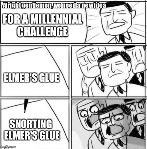 Alright Gentlemen We Need A New Idea Meme | FOR A MILLENNIAL CHALLENGE ELMER'S GLUE SNORTING ELMER'S GLUE | image tagged in memes,alright gentlemen we need a new idea | made w/ Imgflip meme maker