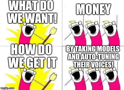 What Do We Want #EndPop | WHAT DO WE WANT! MONEY HOW DO WE GET IT BY TAKING MODELS AND AUTO-TUNING THEIR VOICES! | image tagged in memes,what do we want,money,how do we get it,autotune,endpop | made w/ Imgflip meme maker