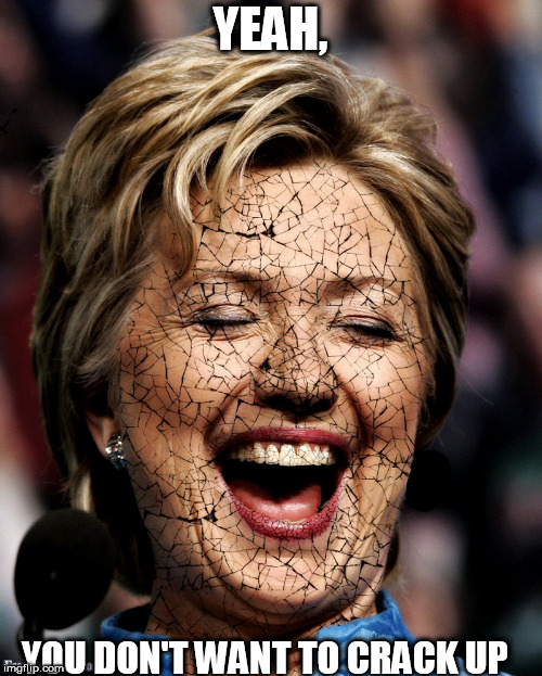 hillary  cracking under the  pressure | YEAH, YOU DON'T WANT TO CRACK UP | image tagged in hillary clinton,craxcked up | made w/ Imgflip meme maker