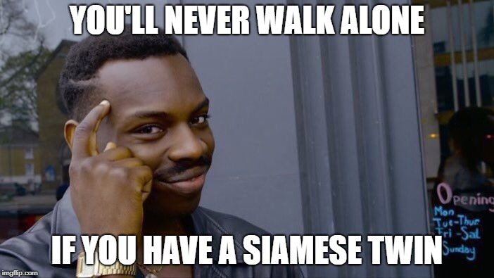 Liverpool FC Think About It | YOU'LL NEVER WALK ALONE IF YOU HAVE A SIAMESE TWIN | image tagged in memes,roll safe think about it | made w/ Imgflip meme maker