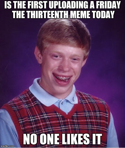 Bad Luck Brian Meme | IS THE FIRST UPLOADING A FRIDAY THE THIRTEENTH MEME TODAY NO ONE LIKES IT | image tagged in memes,bad luck brian | made w/ Imgflip meme maker