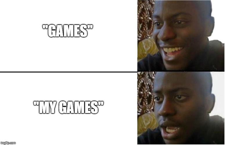"Dissapointed Black Guy |  ""GAMES""; ""MY GAMES"" 