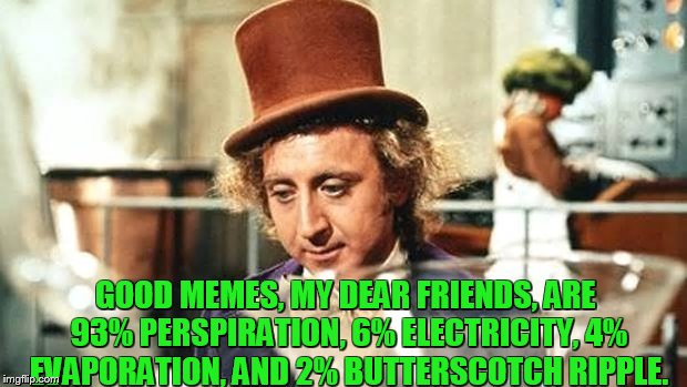 good memes are made of these, who am I to disagree | GOOD MEMES, MY DEAR FRIENDS, ARE 93% PERSPIRATION, 6% ELECTRICITY, 4% EVAPORATION, AND 2% BUTTERSCOTCH RIPPLE. | image tagged in memes,willy wonka | made w/ Imgflip meme maker