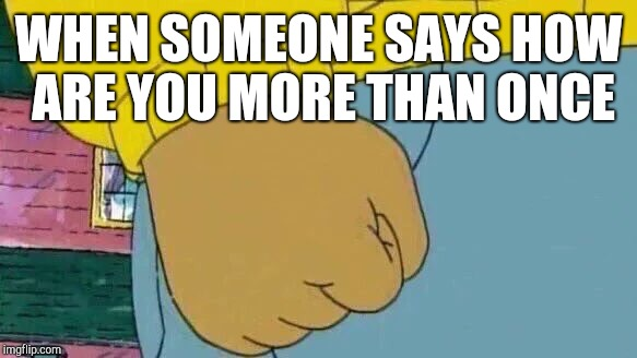 Social anxiety intensifies | WHEN SOMEONE SAYS HOW ARE YOU MORE THAN ONCE | image tagged in memes,arthur fist | made w/ Imgflip meme maker