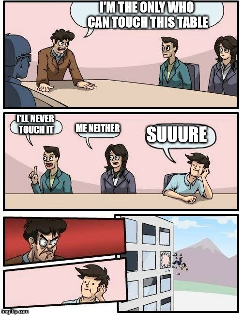 Boardroom Meeting Suggestion | I'M THE ONLY WHO CAN TOUCH THIS TABLE I'LL NEVER TOUCH IT ME NEITHER SUUURE | image tagged in memes,boardroom meeting suggestion | made w/ Imgflip meme maker