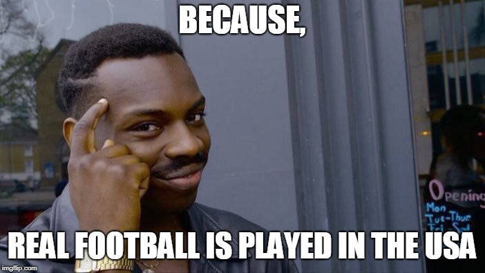 Roll Safe Think About It Meme | BECAUSE, REAL FOOTBALL IS PLAYED IN THE USA | image tagged in memes,roll safe think about it | made w/ Imgflip meme maker