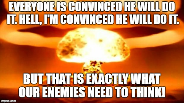 Atomic Bomb | EVERYONE IS CONVINCED HE WILL DO IT. HELL, I'M CONVINCED HE WILL DO IT. BUT THAT IS EXACTLY WHAT OUR ENEMIES NEED TO THINK! | image tagged in atomic bomb | made w/ Imgflip meme maker