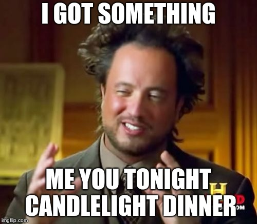 Ancient Aliens Meme | I GOT SOMETHING ME YOU TONIGHT CANDLELIGHT DINNER | image tagged in memes,ancient aliens | made w/ Imgflip meme maker