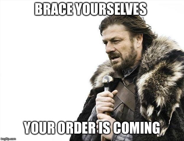Brace Yourselves X is Coming Meme | BRACE YOURSELVES YOUR ORDER IS COMING | image tagged in memes,brace yourselves x is coming | made w/ Imgflip meme maker