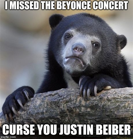 Confession Bear Meme | I MISSED THE BEYONCE CONCERT CURSE YOU JUSTIN BEIBER | image tagged in memes,confession bear | made w/ Imgflip meme maker
