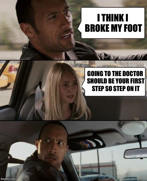 The Rock Driving Meme | I THINK I BROKE MY FOOT GOING TO THE DOCTOR SHOULD BE YOUR FIRST STEP SO STEP ON IT | image tagged in memes,the rock driving | made w/ Imgflip meme maker