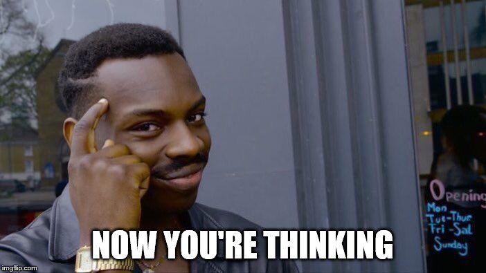 NOW YOU'RE THINKING | image tagged in memes,roll safe think about it | made w/ Imgflip meme maker