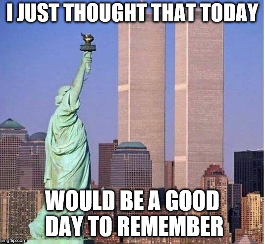 I JUST THOUGHT THAT TODAY WOULD BE A GOOD DAY TO REMEMBER | image tagged in twin towers | made w/ Imgflip meme maker