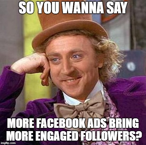 Creepy Condescending Wonka Meme | SO YOU WANNA SAY MORE FACEBOOK ADS BRING MORE ENGAGED FOLLOWERS? | image tagged in memes,creepy condescending wonka | made w/ Imgflip meme maker