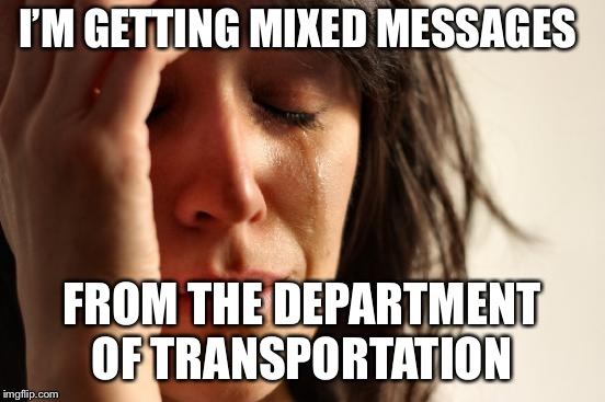 First World Problems Meme | I'M GETTING MIXED MESSAGES FROM THE DEPARTMENT OF TRANSPORTATION | image tagged in memes,first world problems | made w/ Imgflip meme maker
