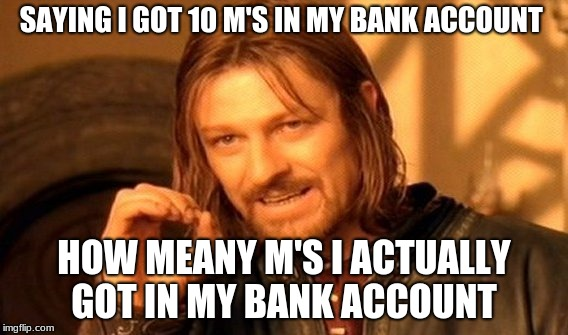 One Does Not Simply Meme | SAYING I GOT 10 M'S IN MY BANK ACCOUNT HOW MEANY M'S I ACTUALLY GOT IN MY BANK ACCOUNT | image tagged in memes,one does not simply | made w/ Imgflip meme maker