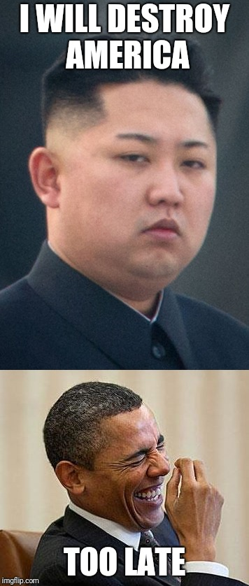 I WILL DESTROY AMERICA TOO LATE | image tagged in kim jong un,barack obama,destroying america | made w/ Imgflip meme maker