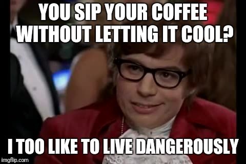 I Too Like To Live Dangerously Meme | YOU SIP YOUR COFFEE WITHOUT LETTING IT COOL? I TOO LIKE TO LIVE DANGEROUSLY | image tagged in memes,i too like to live dangerously | made w/ Imgflip meme maker