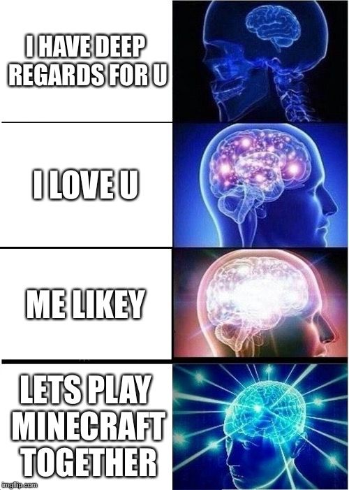 Expanding Brain Meme | I HAVE DEEP REGARDS FOR U I LOVE U ME LIKEY LETS PLAY MINECRAFT TOGETHER | image tagged in memes,expanding brain | made w/ Imgflip meme maker