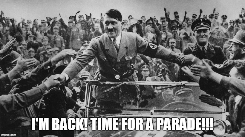 I'm back!!! | I'M BACK! TIME FOR A PARADE!!! | image tagged in funny,funny memes,adolf hitler,hitler,inappropriate | made w/ Imgflip meme maker