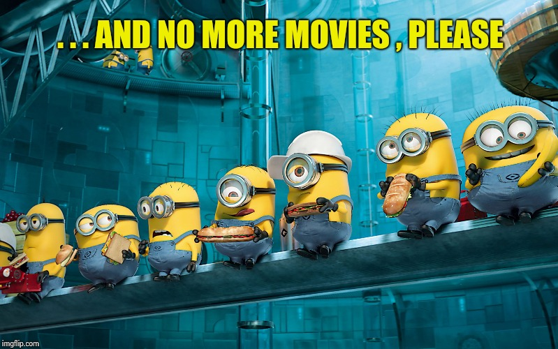 . . . AND NO MORE MOVIES , PLEASE | image tagged in minions | made w/ Imgflip meme maker