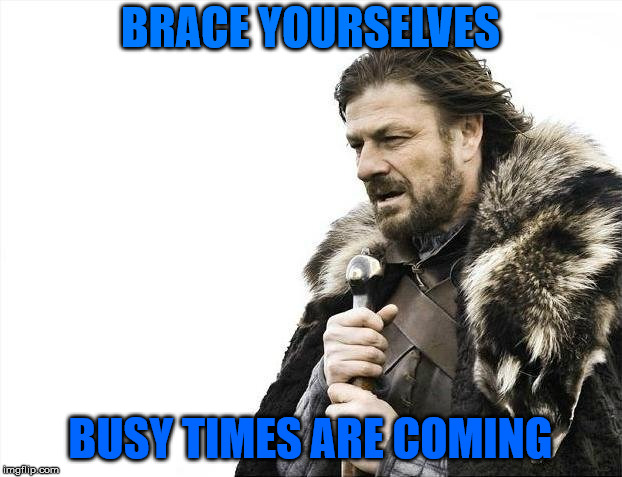 Brace Yourselves X is Coming Meme | BRACE YOURSELVES BUSY TIMES ARE COMING | image tagged in memes,brace yourselves x is coming | made w/ Imgflip meme maker