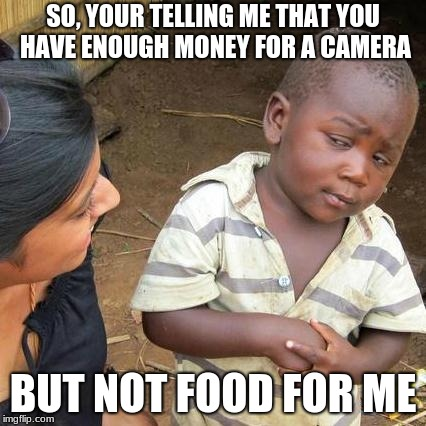 Third World Skeptical Kid Meme | SO, YOUR TELLING ME THAT YOU HAVE ENOUGH MONEY FOR A CAMERA BUT NOT FOOD FOR ME | image tagged in memes,third world skeptical kid | made w/ Imgflip meme maker