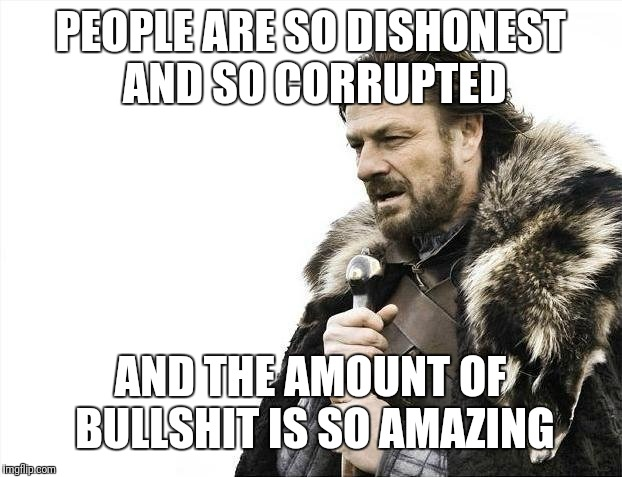 Brace Yourselves X is Coming Meme | PEOPLE ARE SO DISHONEST AND SO CORRUPTED AND THE AMOUNT OF BULLSHIT IS SO AMAZING | image tagged in memes,brace yourselves x is coming | made w/ Imgflip meme maker