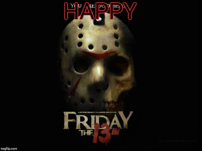 happy friday the 13th | HAPPY | image tagged in friday the 13th | made w/ Imgflip meme maker