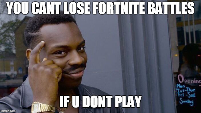 Roll Safe Think About It Meme | YOU CANT LOSE FORTNITE BATTLES IF U DONT PLAY | image tagged in memes,roll safe think about it | made w/ Imgflip meme maker