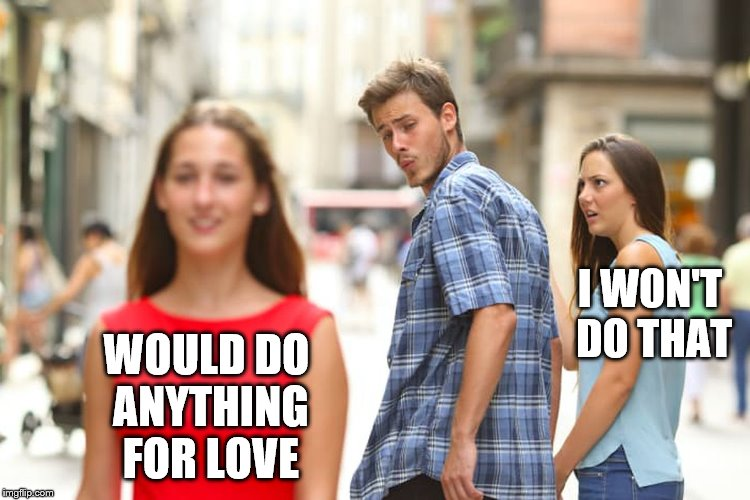 Distracted Boyfriend Meme | WOULD DO ANYTHING FOR LOVE I WON'T DO THAT | image tagged in memes,distracted boyfriend | made w/ Imgflip meme maker