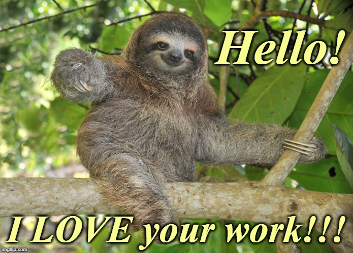 Hello! I LOVE your work!!! | image tagged in celebration sloth | made w/ Imgflip meme maker
