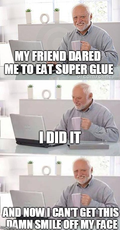 XD | MY FRIEND DARED ME TO EAT SUPER GLUE AND NOW I CAN'T GET THIS DAMN SMILE OFF MY FACE I DID IT | image tagged in old man,funny,memes,best,awesome,glue | made w/ Imgflip meme maker