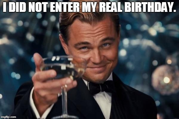 Leonardo Dicaprio Cheers Meme | I DID NOT ENTER MY REAL BIRTHDAY. | image tagged in memes,leonardo dicaprio cheers | made w/ Imgflip meme maker