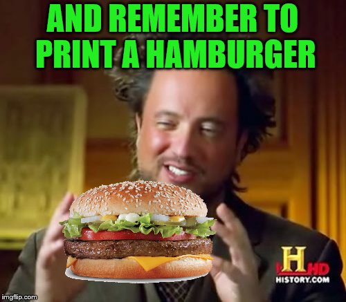 Ancient Aliens Meme | AND REMEMBER TO PRINT A HAMBURGER | image tagged in memes,ancient aliens | made w/ Imgflip meme maker