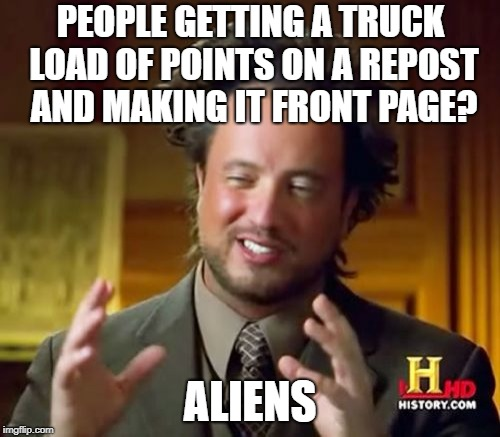 Ancient Aliens | PEOPLE GETTING A TRUCK LOAD OF POINTS ON A REPOST AND MAKING IT FRONT PAGE? ALIENS | image tagged in memes,ancient aliens,repost,front page,imgflip points | made w/ Imgflip meme maker