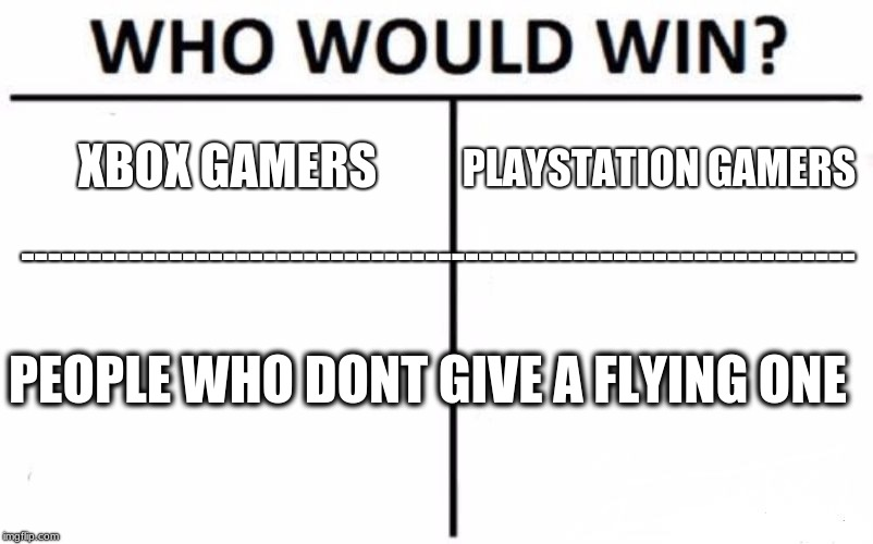 Who Would Win? Meme | XBOX GAMERS PLAYSTATION GAMERS -------------------------------------------------------------- PEOPLE WHO DONT GIVE A FLYING ONE | image tagged in memes,who would win | made w/ Imgflip meme maker