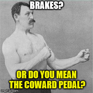 Are you a coward? | BRAKES? OR DO YOU MEAN THE COWARD PEDAL? | image tagged in boxer,coward,humor,old man,overly manly man,manly | made w/ Imgflip meme maker