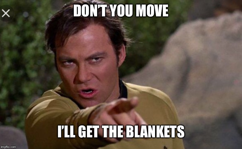 DON'T YOU MOVE I'LL GET THE BLANKETS | made w/ Imgflip meme maker