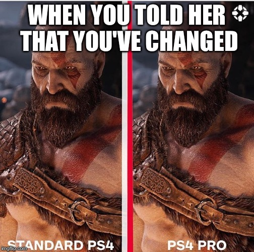 God of War | WHEN YOU TOLD HER THAT YOU'VE CHANGED | image tagged in gamers,funny | made w/ Imgflip meme maker