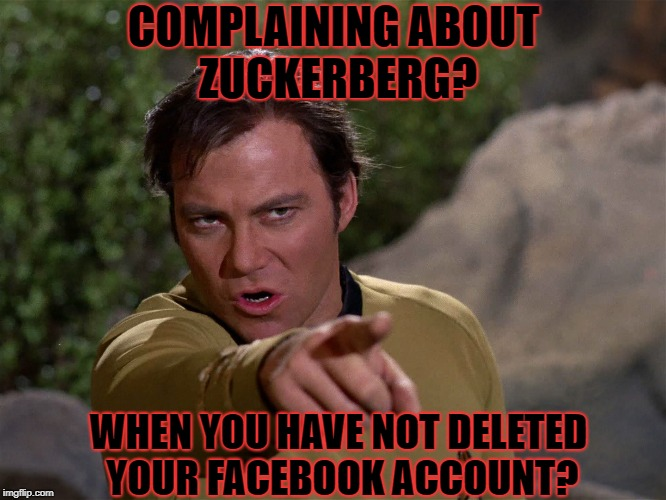 Put up or Shut up | COMPLAINING ABOUT ZUCKERBERG? WHEN YOU HAVE NOT DELETED YOUR FACEBOOK ACCOUNT? | image tagged in mark zuckerberg,facebook,star trek,captain kirk | made w/ Imgflip meme maker